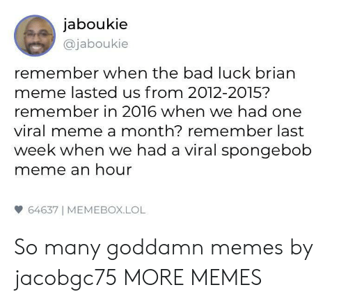 Bad Luck Brian: jaboukie  @jaboukie  remember when the bad luck brian  meme lasted us from 2012-2015?  remember in 2016 when we had one  viral meme a month? remember last  week when we had a viral spongebob  meme an hour  64637 | MEMEBOX.LOL So many goddamn memes by jacobgc75 MORE MEMES