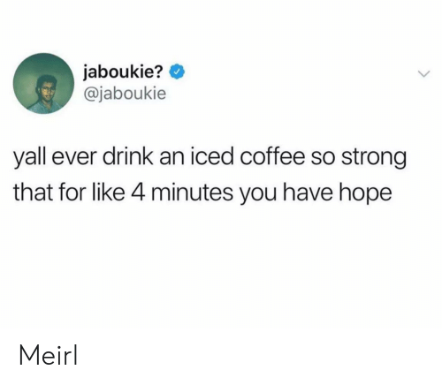 So Strong: jaboukie?  @jaboukie  yall ever drink an iced coffee so strong  that for like 4 minutes you have hope Meirl