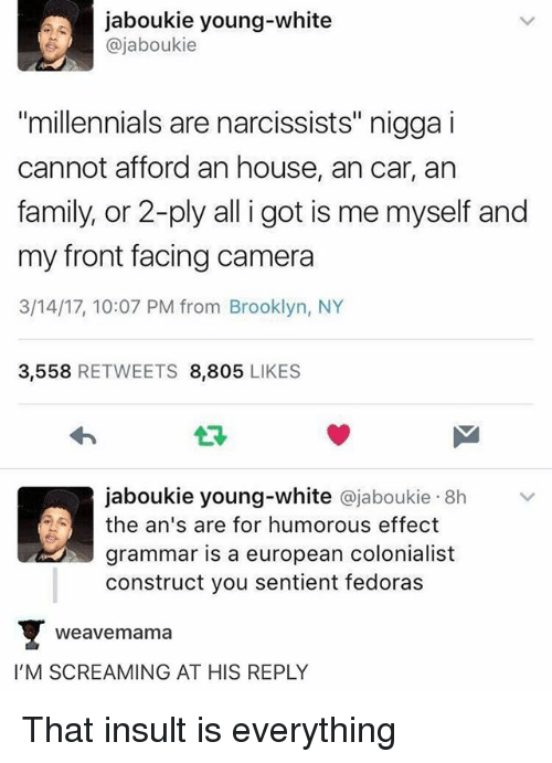 """fedoras: jaboukie young-white  ajaboukie  """"millennials are narcissists"""" nigga i  cannot afford an house, ancar, an  family, or 2-ply all i got is me myself and  my front facing camera  3/14/17, 10:07 PM from Brooklyn, NY  3,558  RETWEETS 8,805  LIKES  jaboukie young-white ajaboukie 8h  the an's are for humorous effect  grammar is a european colonialist  construct you sentient fedoras  Weave mama  I'M SCREAMING AT HIS REPLY That insult is everything"""