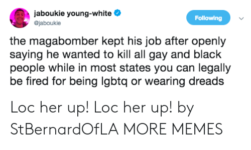 dreads: jaboukie young-white e  @jaboukie  Following  the magabomber kept his job after openly  saying he wanted to kill all gay and black  people while in most states you can legally  be fired for being lgbtq or wearing dreads Loc her up! Loc her up! by StBernardOfLA MORE MEMES