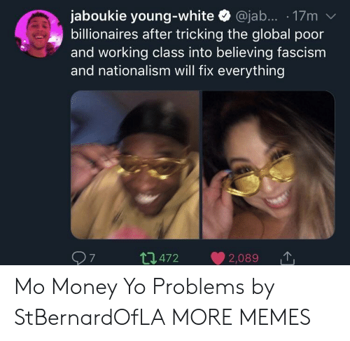 Nationalism: jaboukie young-white @jab.... 17m v  billionaires after tricking the global poor  and working class into believing fascism  and nationalism will fix everything  t472 2,089  7 Mo Money Yo Problems by StBernardOfLA MORE MEMES