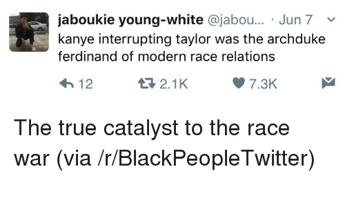 Race War: jaboukie young-white @jabo... Jun 7v  kanye interrupting taylor was the archduke  ferdinand of modern race relations  2.1K  7.3K <p>The true catalyst to the race war (via /r/BlackPeopleTwitter)</p>