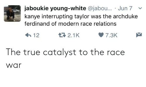 Race War: jaboukie young-white @jabo... Jun 7v  kanye interrupting taylor was the archduke  ferdinand of modern race relations  2.1K  7.3K The true catalyst to the race war
