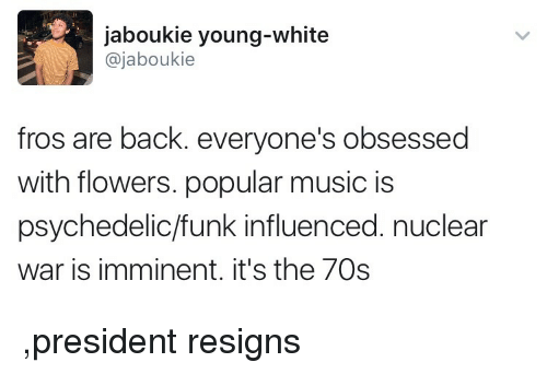 Blackpeopletwitter, Funny, and Music: jaboukie young-white  @jaboukie  fros are back. everyone's obsessed  with flowers. popular music is  psychedelic/funk influenced. nuclear  war is imminent. it's the 70s ,president resigns