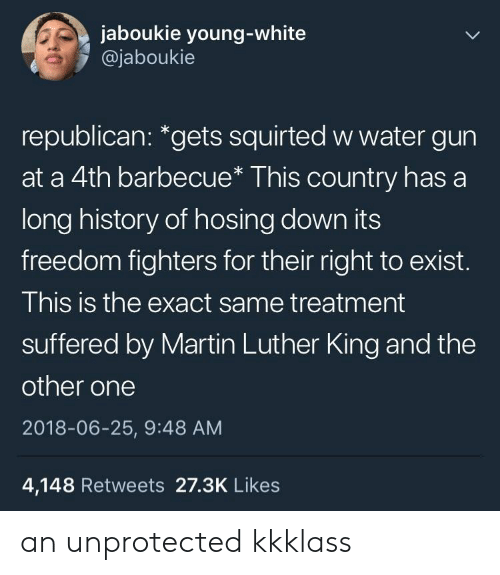 "water gun: jaboukie young-white  @jaboukie  republican: ""gets squirted w water gun  at a 4th barbecue* This country has a  long history of hosing down its  freedom fighters for their right to exist.  This is the exact same treatment  suffered by Martin Luther King and the  other one  2018-06-25, 9:48 AM  4,148 Retweets 27.3K Likes an unprotected kkklass"