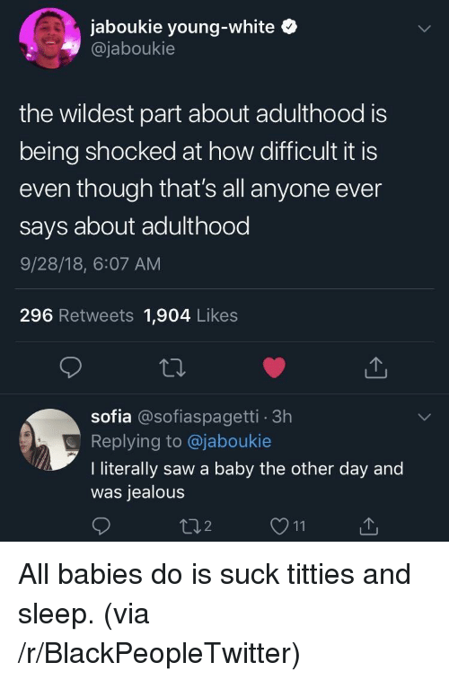 Blackpeopletwitter, Jealous, and Saw: jaboukie young-white  @jaboukie  the wildest part about adulthood is  being shocked at how difficult it is  even though that's all anyone ever  says about adulthood  9/28/18, 6:07 AM  296 Retweets 1,904 Likes  sofia @sofiaspagetti 3h  Replying to @jaboukie  I literally saw a baby the other day and  was jealous All babies do is suck titties and sleep. (via /r/BlackPeopleTwitter)