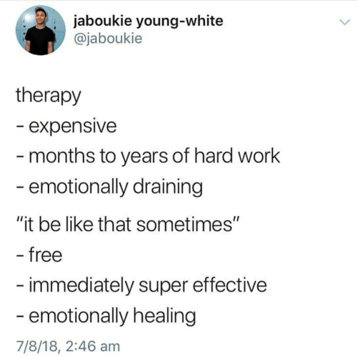 """Draining: . jaboukie young-white  @jaboukie  therapy  - expensive  months to years of hard work  emotionally draining  """"it be like that sometimes""""  free  immediately super effective  emotionally healing  7/8/18, 2:46 am"""