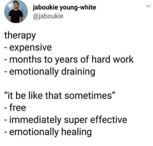 """Draining: jaboukie young-white  @jaboukie  therapy  expensive  - months to years of hard work  emotionally draining  """"it be like that sometimes""""  free  immediately super effective  emotionally healing"""