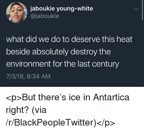 Blackpeopletwitter, Heat, and White: jaboukie young-white  @jaboukie  what did we do to deserve this heat  beside absolutely destroy the  environment for the last century  7/3/18, 9:34 AM <p>But there's ice in Antartica right? (via /r/BlackPeopleTwitter)</p>