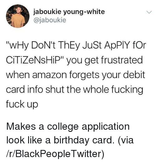 """Fucking Fuck: jaboukie young-white  @jaboukie  """"wHy DoN't ThEy JuSt ApPlY fOr  CİTİZeNsHP"""" you get frustrated  when amazon forgets your debit  card info shut the whole fucking  fuck up <p>Makes a college application look like a birthday card. (via /r/BlackPeopleTwitter)</p>"""