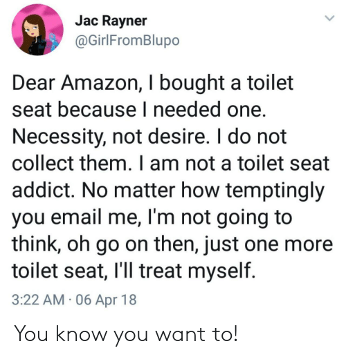 addict: Jac Ravner  @GirlFromBlupo  Dear Amazon, I bought a toilet  seat because I needed one.  Necessity, not desire. I do not  collect them. I am not a toilet seat  addict. No matter how temptingly  you email me, I'm not going to  think, oh go on then, just one more  toilet seat, l'll treat myself  3:22 AM 06 Apr 18 You know you want to!