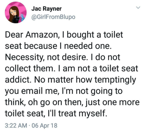 addict: Jac Ravner  @GirlFromBlupo  Dear Amazon, I bought a toilet  seat because I needed one.  Necessity, not desire. I do not  collect them. I am not a toilet seat  addict. No matter how temptingly  you email me, I'm not going to  think, oh go on then, just one more  toilet seat, l'll treat myself  3:22 AM 06 Apr 18
