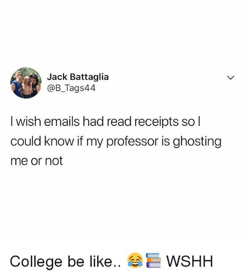 read receipts: Jack Battaglia  @B_Tags44  I wish emails had read receipts so l  could know if my professor is ghosting  me or not College be like.. 😂📚 WSHH