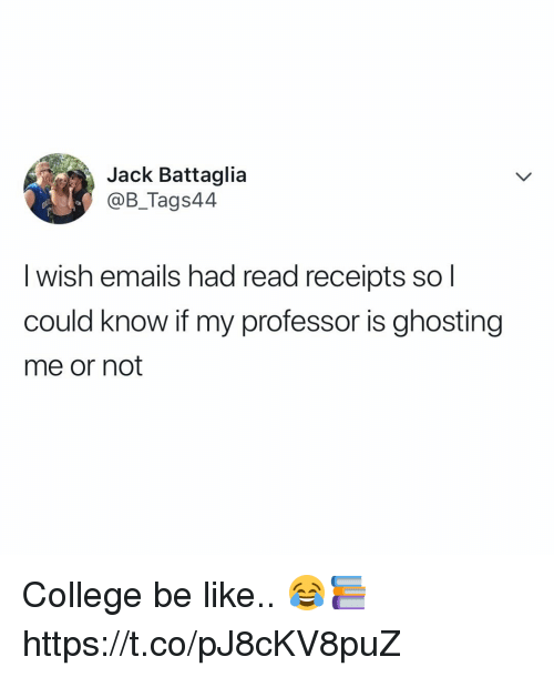 read receipts: Jack Battaglia  @B_Tags44  I wish emails had read receipts so l  could know if my professor is ghosting  me or not College be like.. 😂📚 https://t.co/pJ8cKV8puZ