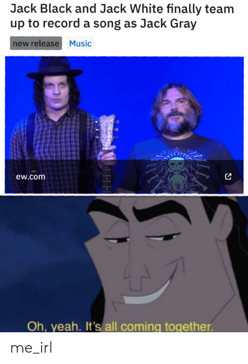 Gray: Jack Black and Jack White finally team  up to record a song as Jack Gray  new release Music  ew.com  Oh, yeah. It's all coming together. me_irl