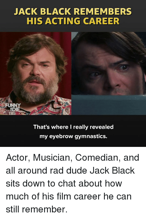 Gymnastics: JACK BLACK REMEMBERS  HIS ACTING CAREER  FUNN  OD  That's where I really revealed  my eyebrow gymnastics. Actor, Musician, Comedian, and all around rad dude Jack Black sits down to chat about how much of his film career he can still remember.