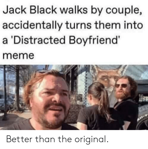 Boyfriend Meme: Jack Black walks by couple,  accidentally turns them into  a 'Distracted Boyfriend'  meme Better than the original.