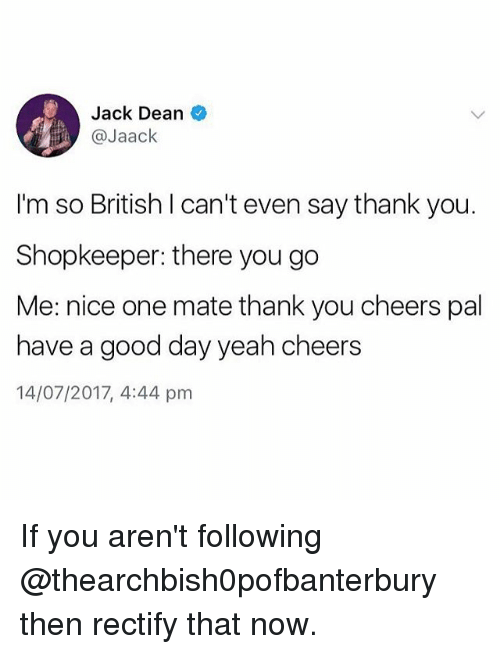 Memes, Yeah, and Thank You: Jack Dean  @Jaack  I'm so British I can't even say thank you.  Shopkeeper: there you go  Me: nice one mate thank you cheers pal  have a good day yeah cheers  14/07/2017, 4:44 pm If you aren't following @thearchbish0pofbanterbury then rectify that now.