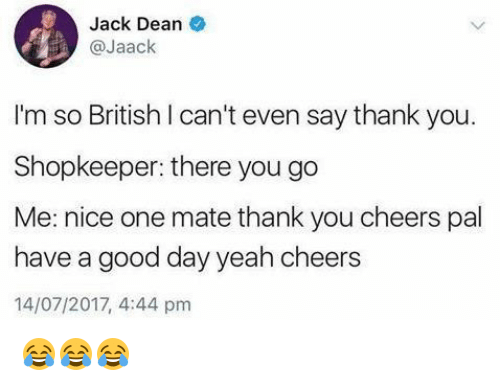 Memes, Yeah, and Thank You: Jack Dean  @Jaack  I'm so British I can't even say thank you.  Shopkeeper: there you go  Me: nice one mate thank you cheers pal  have a good day yeah cheers  14/07/2017, 4:44 pm 😂😂😂