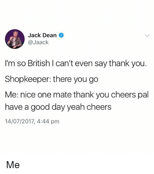 Yeah, Thank You, and Good: Jack Dean  @Jaack  I'm so British I can't even say thank you.  Shopkeeper: there you go  Me: nice one mate thank you cheers pal  have a good day yeah cheers  14/07/2017, 4:44 pm Me