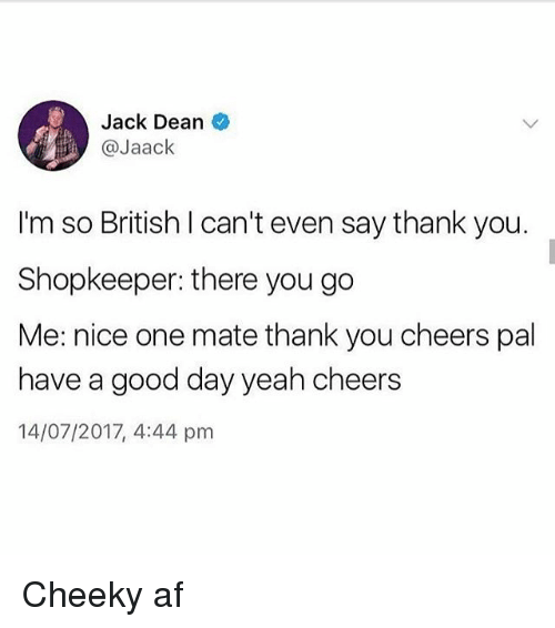Af, Memes, and Yeah: Jack Dean  @Jaack  I'm so British I can't even say thank you.  Shopkeeper: there you go  Me: nice one mate thank you cheers pal  have a good day yeah cheers  14/07/2017, 4:44 pm Cheeky af