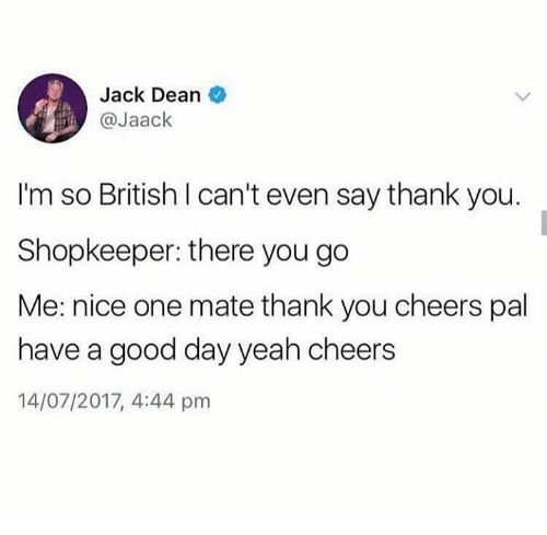 Memes, Yeah, and Thank You: Jack Dean  @Jaack  I'm so British I can't even say thank you.  Shopkeeper: there you go  Me: nice one mate thank you cheers pal  have a good day yeah cheers  14/07/2017, 4:44 pm