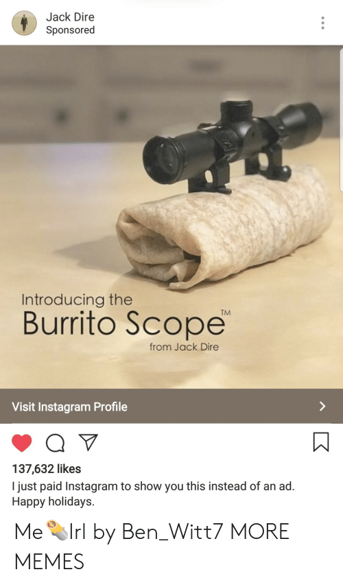 scope: Jack Dire  Sponsored  Introducing the  Burrito Scope  TM  from Jack Dire  Visit Instagram Profile  137,632 likes  I just paid Instagram to show you this instead of an ad.  Happy holidays. Me🌯Irl by Ben_Witt7 MORE MEMES