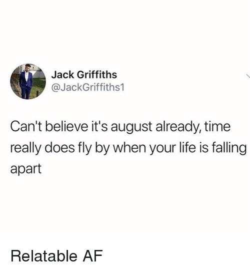 Af, Life, and Memes: Jack Griffiths  @JackGriffiths1  Can't believe it's august already, time  really does fly by when your life is falling  apart Relatable AF
