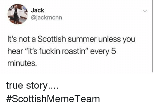 "Memes, True, and Summer: Jack  @jackmcnn  It's not a Scottish summer unless you  hear ""it's fuckin roastin"" every 5  minutes true story....   #ScottishMemeTeam"