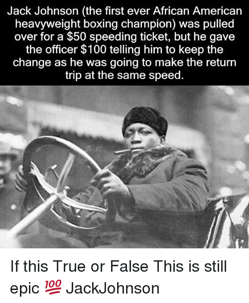 true or false: Jack Johnson (the first ever African American  heavyweight boxing champion) was pulled  over for a $50 speeding ticket, but he gave  the officer $100 telling him to keep the  change as he was going to make the return  trip at the same speed. If this True or False This is still epic 💯 JackJohnson