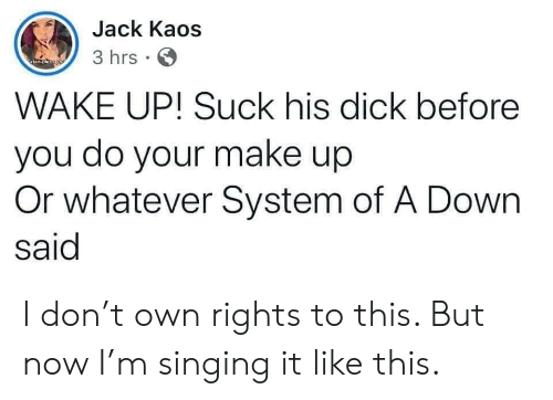 make up: Jack Kaos  3 hrs  atan oleso yo  WAKE UP! Suck his dick before  you do your make up  Or whatever System of A Down  said I don't own rights to this. But now I'm singing it like this.