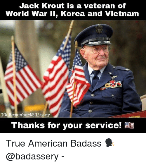 Memes, True, and American: Jack Krout is a veteran of  World War 11, Korea and Vietnam  IGa RememberMili  Thanks for your service! True American Badass 🗣 @badassery -