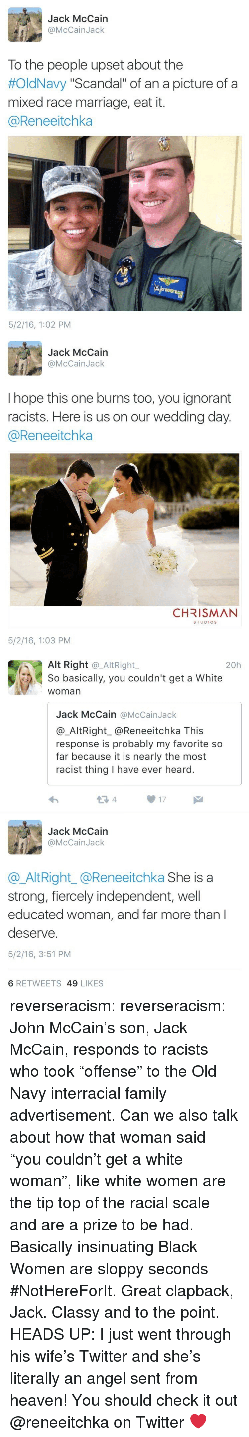"alt-right: Jack McCain  @McCainJack  To the people upset about the  #OldNavy ""Scandal"" of an a picture of a  mixed race marriage, eat it.  @Reneeitchka  5/2/16, 1:02 PM   Jack McCain  @McCainJack  I hope this one burns too, you ignorant  racists. Here is us on our wedding day  @Reneeitchka  CHRISMAN  STUDIOS  5/2/16, 1:03 PM   Alt Right @_AltRight,  So basically, you couldn't get a White  woman  20h  Jack McCain @McCainJack  @_AltRight_@Reneeitchka This  response is probably my favorite so  far because it is nearly the most  racist thing I have ever heard.  13 4  17  Jack McCain  @McCainJack  @AltRight_@Reneeitchka She is a  strong, fiercely independent, well  educated woman, and far more than l  deserve.  5/2/16, 3:51 PM  6 RETWEETS 49 LIKES reverseracism: reverseracism:  John McCain's son, Jack McCain, responds to racists who took ""offense"" to the Old Navy interracial family advertisement.   Can we also talk about how that woman said ""you couldn't get a white woman"", like white women are the tip top of the racial scale and are a prize to be had. Basically insinuating Black Women are sloppy seconds #NotHereForIt. Great clapback, Jack. Classy and to the point.  HEADS UP: I just went through his wife's Twitter and she's literally an angel sent from heaven!  You should check it out @reneeitchka on Twitter ❤️"