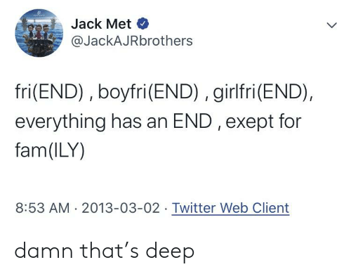 Everything Has An End: Jack Met  @JackAJRbrothers  fri(END), boyfri(END), girlfri(END),  everything has an END , exept for  fam(ILY)  8:53 AM 2013-03-02 Twitter Web Client damn that's deep