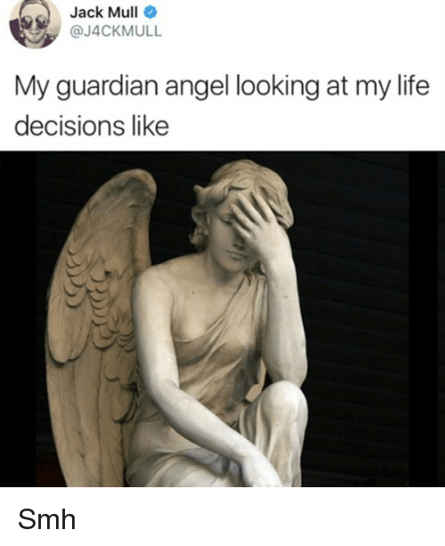 Life, Smh, and Angel: Jack  Mull  @J4CKMULL  My guardian angel looking at my life  decisions like Smh