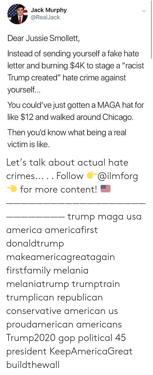 """Racist Trump: Jack Murphy  @RealJack  Dear Jussie Smollet,  Instead of sending yourself a fake hate  letter and burning $4K to stage a """"racist  Trump created"""" hate crime against  yourself  You could've just gotten a MAGA hat for  like $12 and walked around Chicago.  Then you'd know what being a real  victim is like. Let's talk about actual hate crimes... . . Follow 👉@ilmforg👈 for more content! 🇺🇸 ——————————————————————————— trump maga usa america americafirst donaldtrump makeamericagreatagain firstfamily melania melaniatrump trumptrain trumplican republican conservative american us proudamerican americans Trump2020 gop political 45 president KeepAmericaGreat buildthewall"""