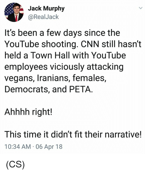 cnn.com, Memes, and youtube.com: Jack Murphy  @RealJaclk  It's been a few days since the  YouTube shooting. CNN still hasn't  held a Town Hall with YouTube  employees viciously attacking  vegans, Iranians, females,  Democrats, and PETA.  Ahhhh right!  This time it didn't fit their narrative!  10:34 AM 06 Apr 18 (CS)