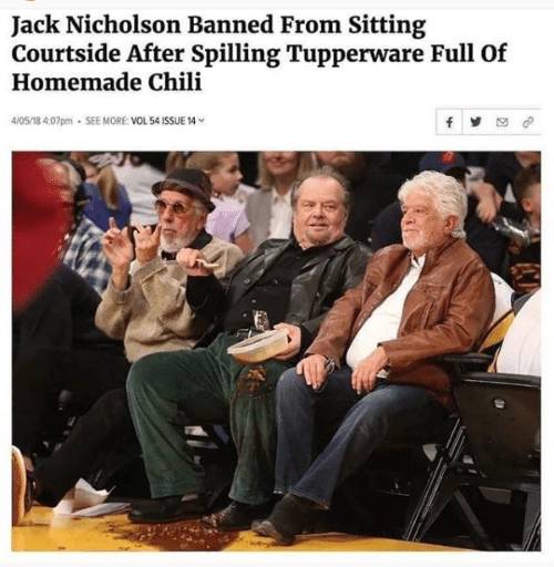 chili: Jack Nicholson Banned From Sitting  Courtside After Spilling Tupperware Full Of  Homemade Chili  4/05/18 4:07pm . SEE MORE: VOL 54 ISSUE 14