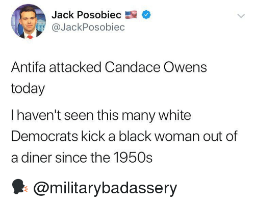 Memes, Black, and Today: Jack Posobiec  aJackPosobiec  Antifa attacked Candace Owens  today  I haven't seen this many white  Democrats kick a black woman out of  a diner since the 1950s 🗣 @militarybadassery