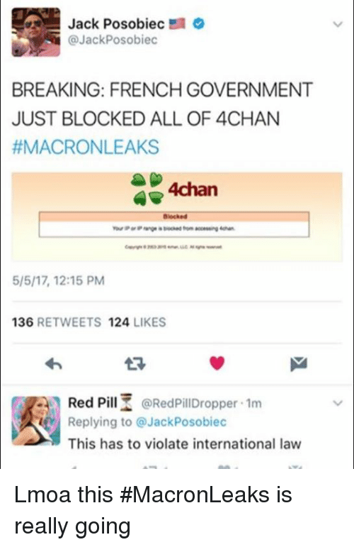 4chan, Dank, and French: Jack Posobiec  @Jack Posobiec  BREAKING: FRENCH GOVERNMENT  JUST BLOCKED ALL OF 4CHAN  ff MACRONLEAKS  SP 4chan  4 Blocked  5/5/17, 12:15 PM  136  RETWEETS 124  LIKES  Red PillZ @Red PillDropper .1m  Replying to JackPosobiec  This has to violate international law Lmoa this #MacronLeaks is really going
