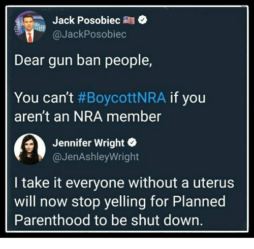 Parenthood, Planned Parenthood, and Nra: Jack Posobiec  @JackPosobiec  Dear gun ban people,  You can't #BoycottNRA if you  aren't an NRA member  Jennifer Wright  @JenAshleyWright  I take it everyone without a uterus  will now stop yelling for Planned  Parenthood to be shut down.