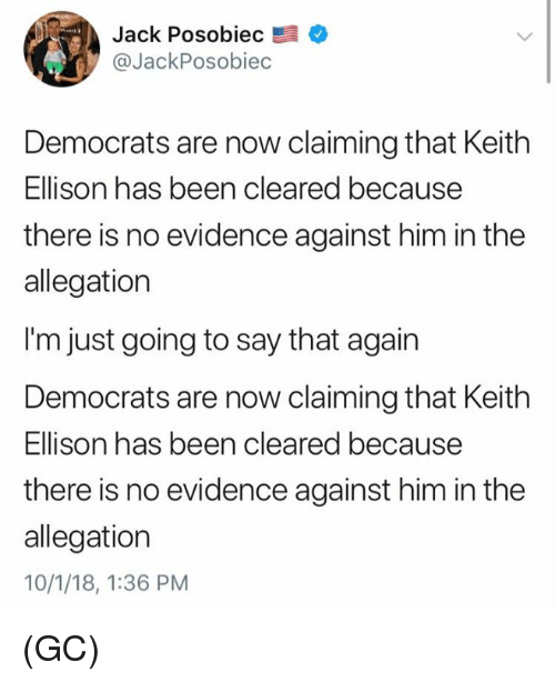 Memes, Been, and 🤖: Jack Posobiec  @JackPosobiec  Democrats are now claiming that Keith  Ellison has been cleared because  there is no evidence against him in the  allegation  I'm just going to say that again  Democrats are now claiming that Keith  Ellison has been cleared because  there is no evidence against him in the  allegation  10/1/18, 1:36 PM (GC)
