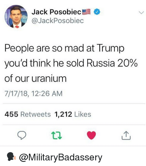 Memes, Russia, and Trump: Jack Posobiec  @JackPosobiec  People are so mad at Trump  you'd think he sold Russia 20%  of our uranium  7/17/18, 12:26 AM  455 Retweets 1,212 Likes 🗣 @MilitaryBadassery