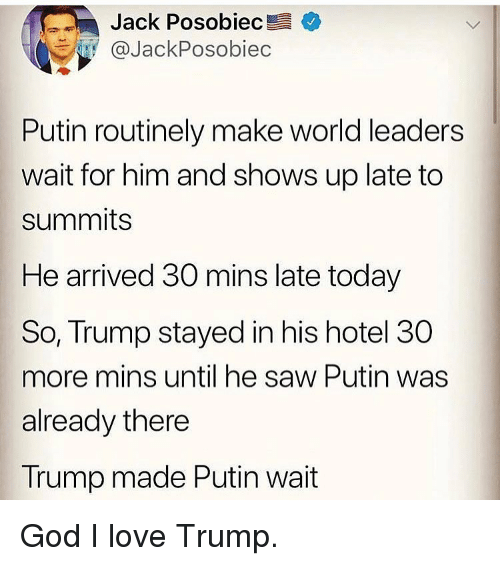God, Love, and Memes: Jack Posobiec +  @JackPosobiec  Putin routinely make world leaders  wait for him and shows up late to  summits  He arrived 30 mins late today  So, Trump stayed in his hotel 30  more mins until he saw Putin was  already there  Trump made Putin wait God I love Trump.