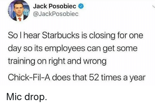 Chick-Fil-A, Memes, and Starbucks: Jack Posobiec  @JackPosobiec  So l hear Starbucks is closing for one  day so its employees can get some  training on right and wrong  Chick-Fil-A does that 52 times a year Mic drop.