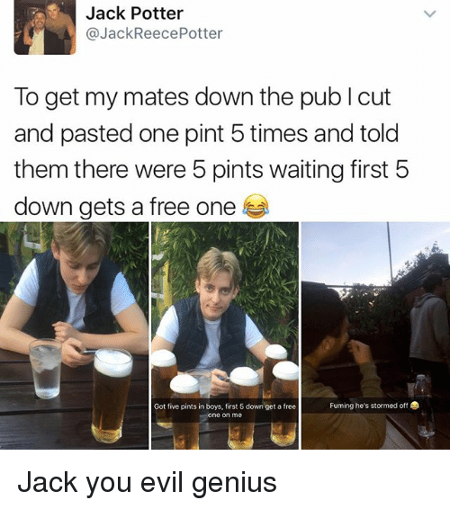 evil genius: Jack Potter  @Jack ReecePotter  To get my mates down the pub l cut  and pasted one pint 5 times and told  them there were 5 pints waiting first 5  down gets a free one  Fuming he's stormed off  Got five pints in boys, first 5 down get a free  e on me Jack you evil genius