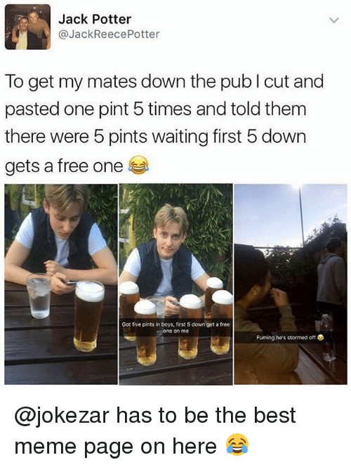 Fuming: Jack Potter  @JackReecePotter  To get my mates down the pub I cut and  pasted one pint 5 times and told them  there were 5 pints waiting first 5 down  gets a free one  Got five pints in boys, first 5 down get a free  ne on me  Fuming he's stormed off @jokezar has to be the best meme page on here 😂