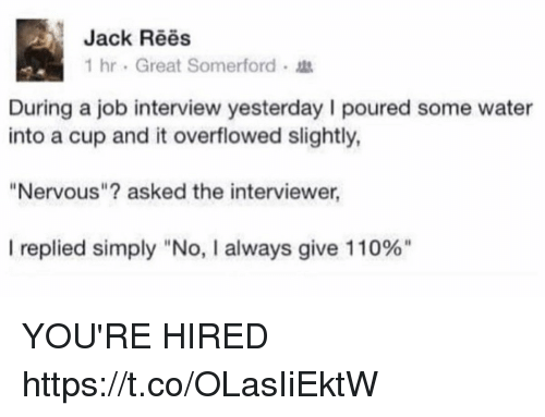 "Andrew Bogut, Funny, and Job Interview: Jack Rees  1 hr . Great Somerford .  During a job interview yesterday I poured some water  into a cup and it overflowed slightly  ""Nervous""? asked the interviewer  I replied simply ""No, I always give 110%"" YOU'RE HIRED https://t.co/OLasIiEktW"