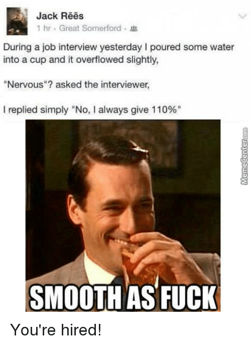 "Job Interview, Memes, and Smooth: Jack Rees  1 hr. Great Somerford  During a job interview yesterday l poured some water  into a cup and it overflowed slightly,  Nervous""? asked the interviewer,  I replied simply ""No, l always give 110%""  SMOOTH AS FUCK You're hired!"