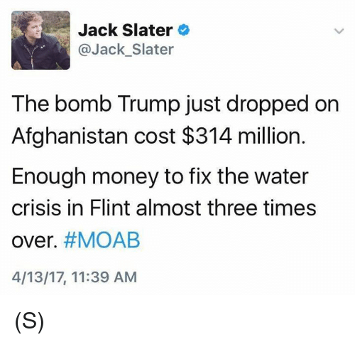 Money, Afghanistan, and Trump: Jack Slater  @Jack Slater  The bomb Trump just dropped on  Afghanistan cost $314 million.  Enough money to fix the water  crisis in Flint almost three times  over. #MOAB  4/13/17, 11:39 AM (S)